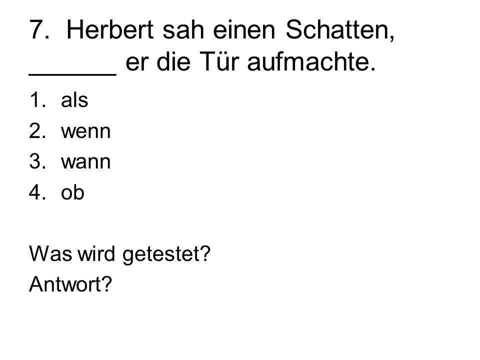 7. Herbert sah einen Schatten, ______ er die Tür aufmachte.