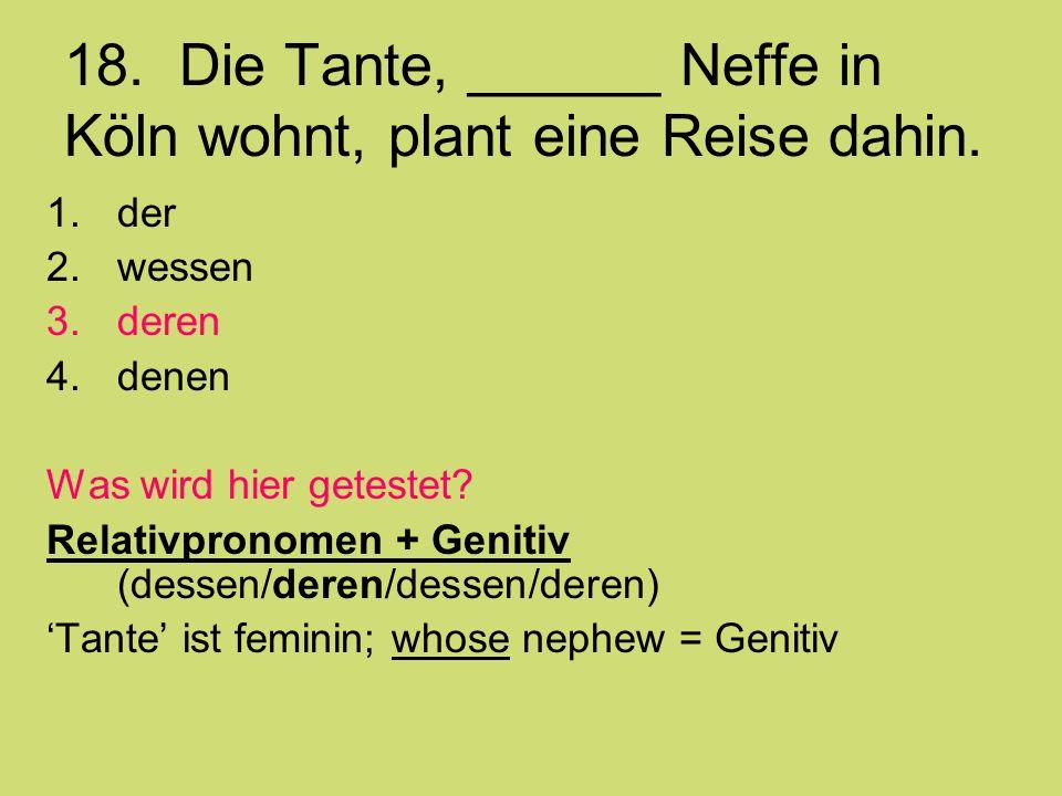 18. Die Tante, ______ Neffe in Köln wohnt, plant eine Reise dahin.