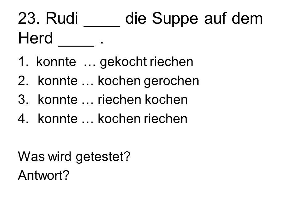 23. Rudi ____ die Suppe auf dem Herd ____ .
