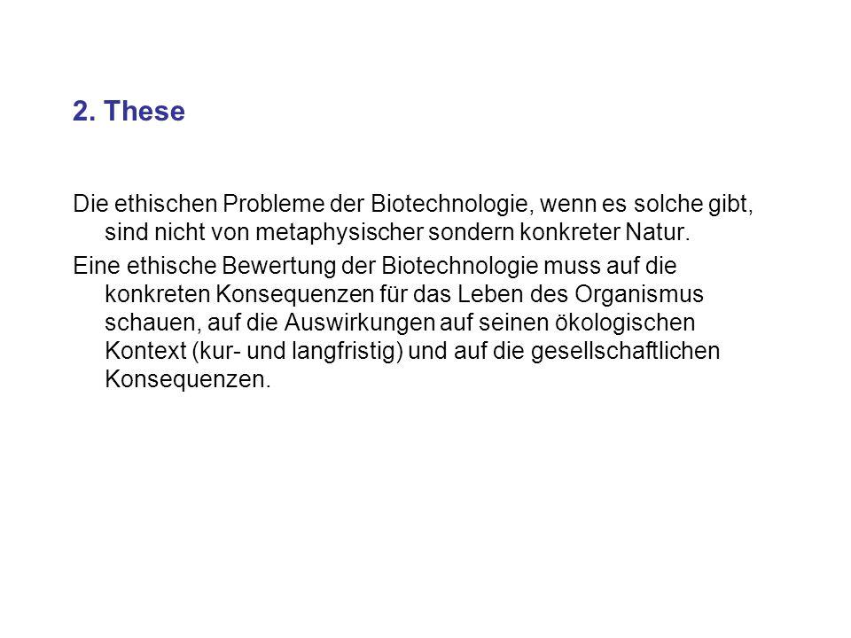 2. These Die ethischen Probleme der Biotechnologie, wenn es solche gibt, sind nicht von metaphysischer sondern konkreter Natur.