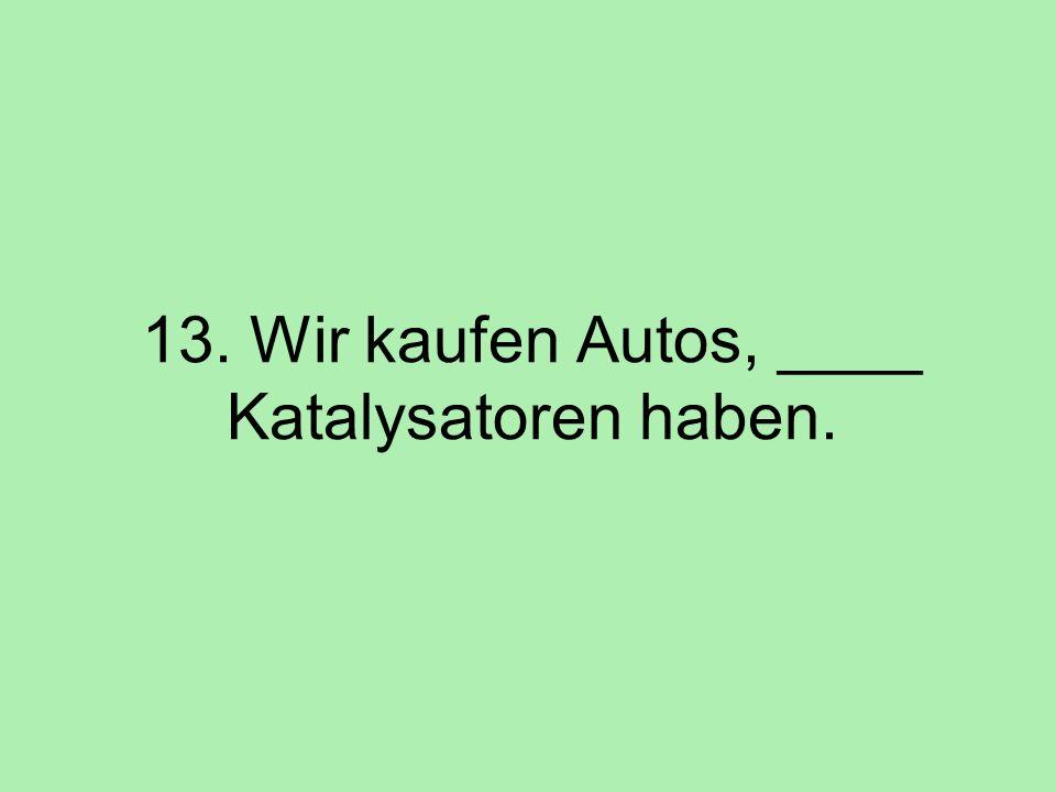 13. Wir kaufen Autos, ____ Katalysatoren haben.