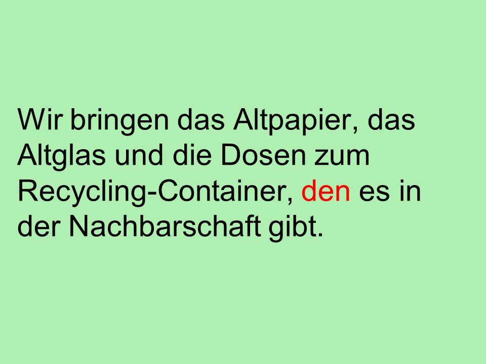 Wir bringen das Altpapier, das Altglas und die Dosen zum Recycling-Container, den es in der Nachbarschaft gibt.