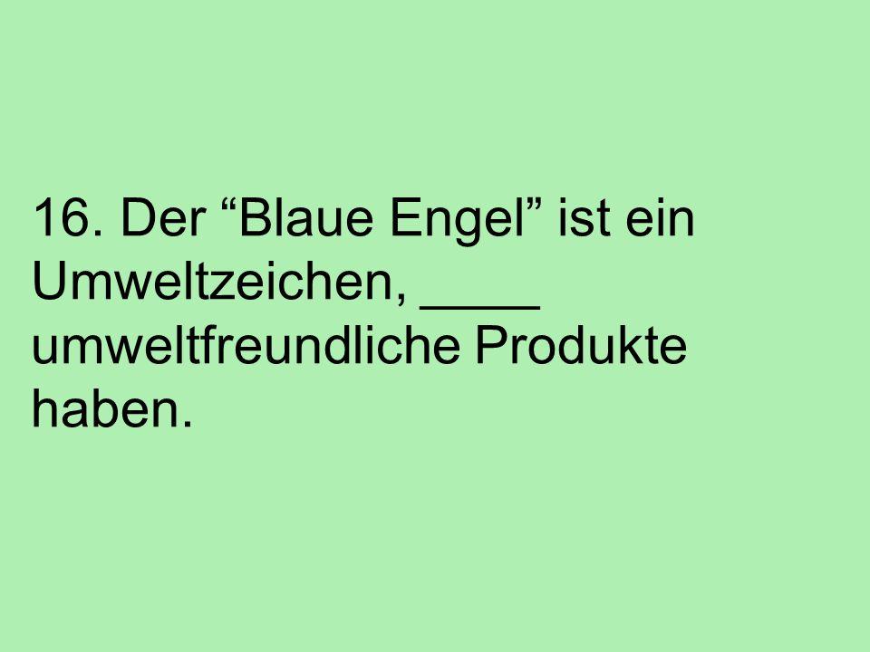 16. Der Blaue Engel ist ein Umweltzeichen, ____ umweltfreundliche Produkte haben.