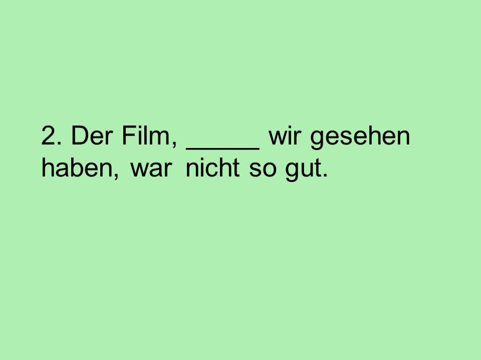 2. Der Film, _____ wir gesehen haben, war nicht so gut.