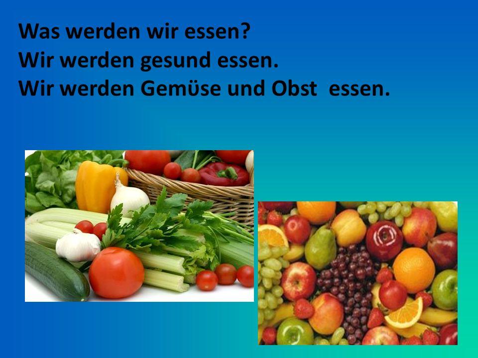 Was werden wir essen Wir werden gesund essen. Wir werden Gemϋse und Obst essen.