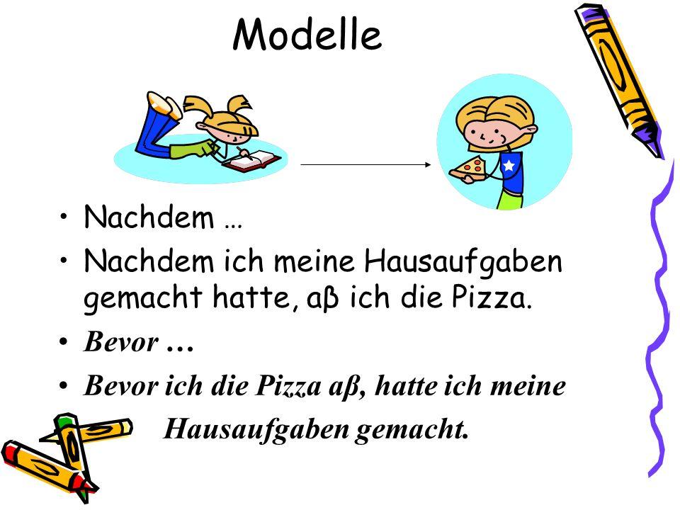 Modelle Nachdem … Nachdem ich meine Hausaufgaben gemacht hatte, aβ ich die Pizza. Bevor … Bevor ich die Pizza aβ, hatte ich meine.