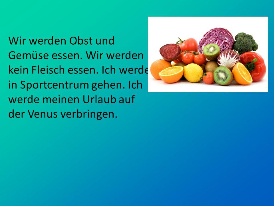 Wir werden Obst und Gemüse essen. Wir werden kein Fleisch essen
