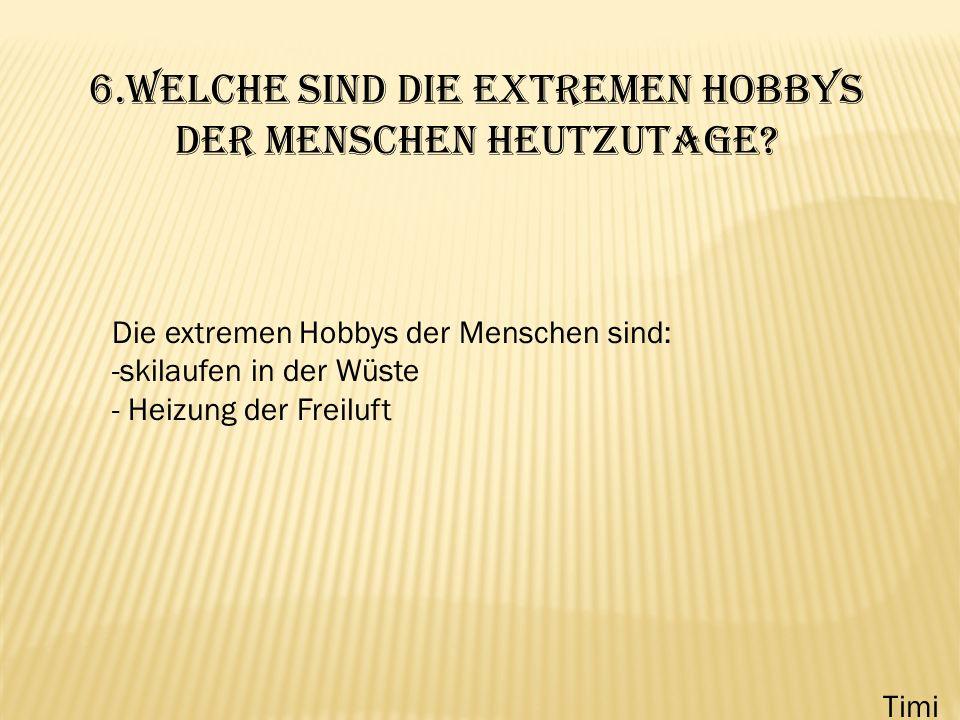 6.Welche sind die extremen Hobbys der Menschen heutzutage