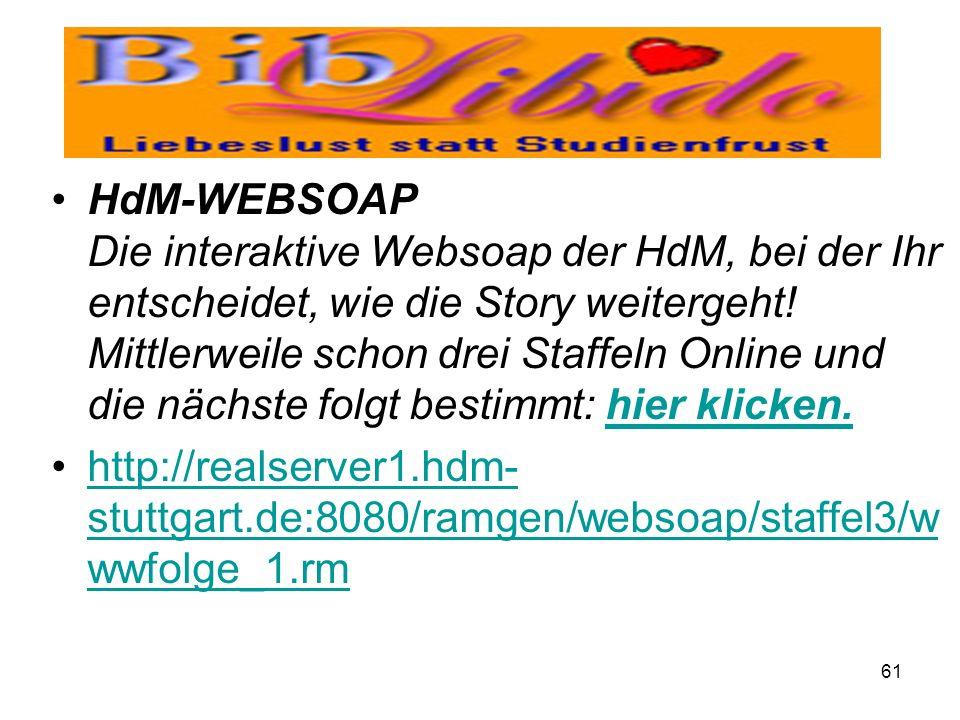 HdM-WEBSOAP Die interaktive Websoap der HdM, bei der Ihr entscheidet, wie die Story weitergeht! Mittlerweile schon drei Staffeln Online und die nächste folgt bestimmt: hier klicken.