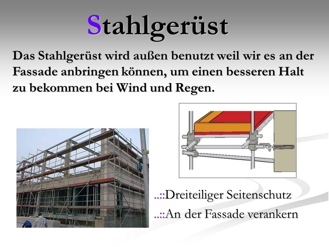 Stahlgerüst Das Stahlgerüst wird außen benutzt weil wir es an der Fassade anbringen können, um einen besseren Halt zu bekommen bei Wind und Regen.