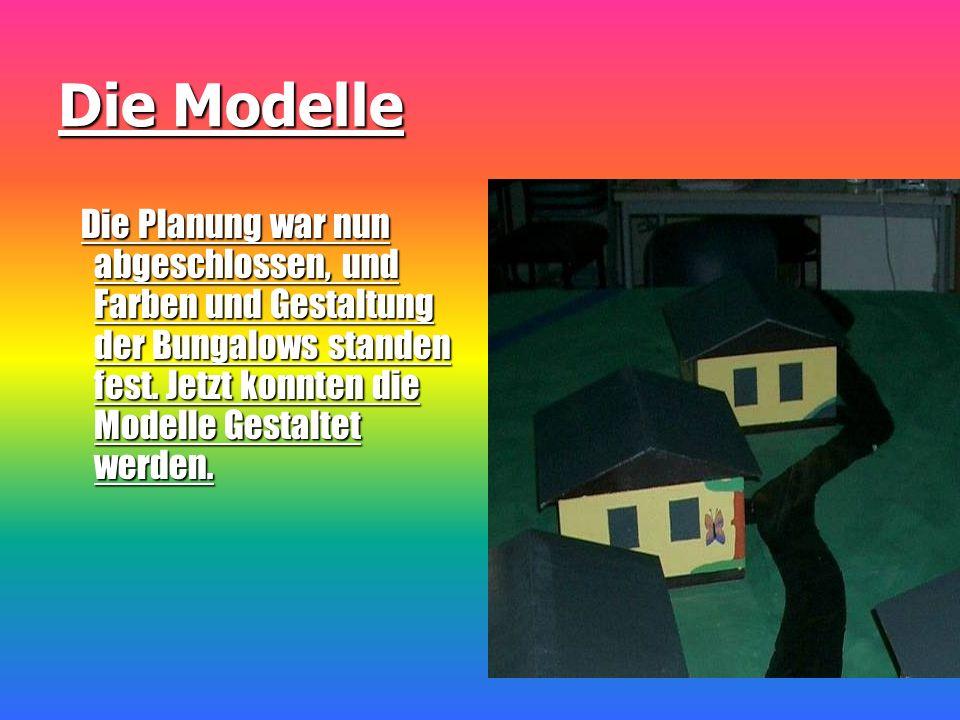 Die Modelle Die Planung war nun abgeschlossen, und Farben und Gestaltung der Bungalows standen fest.