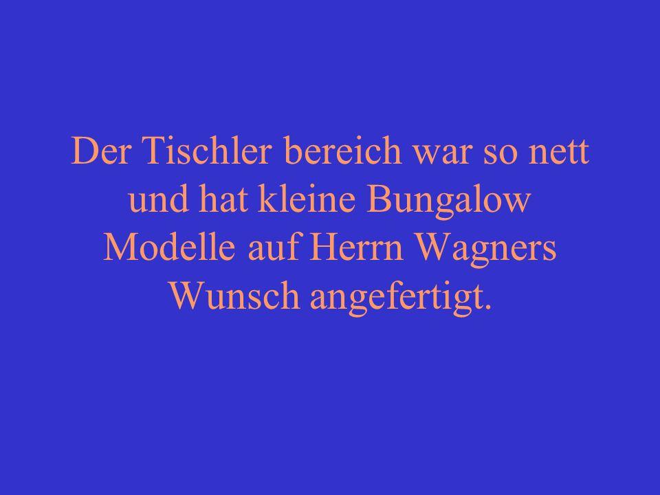 Der Tischler bereich war so nett und hat kleine Bungalow Modelle auf Herrn Wagners Wunsch angefertigt.