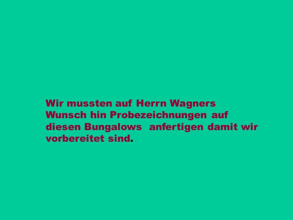 Wir mussten auf Herrn Wagners Wunsch hin Probezeichnungen auf diesen Bungalows anfertigen damit wir vorbereitet sind.