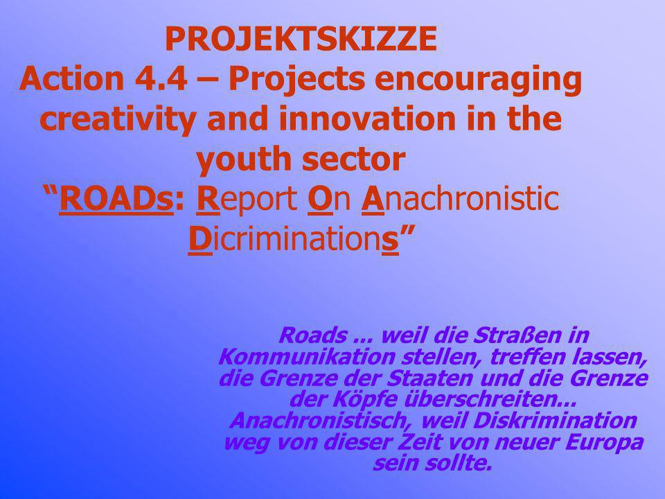 PROJEKTSKIZZE Action 4.4 – Projects encouraging creativity and innovation in the youth sector ROADs: Report On Anachronistic Dicriminations