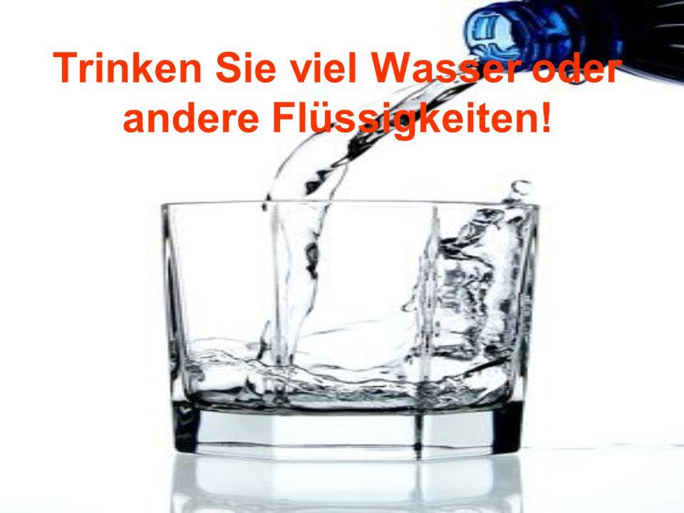 Trinken Sie viel Wasser oder andere Flüssigkeiten!