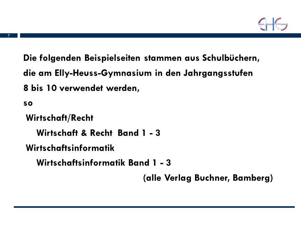 Die folgenden Beispielseiten stammen aus Schulbüchern, die am Elly-Heuss-Gymnasium in den Jahrgangsstufen 8 bis 10 verwendet werden, so Wirtschaft/Recht Wirtschaft & Recht Band 1 - 3 Wirtschaftsinformatik Wirtschaftsinformatik Band 1 - 3 (alle Verlag Buchner, Bamberg)