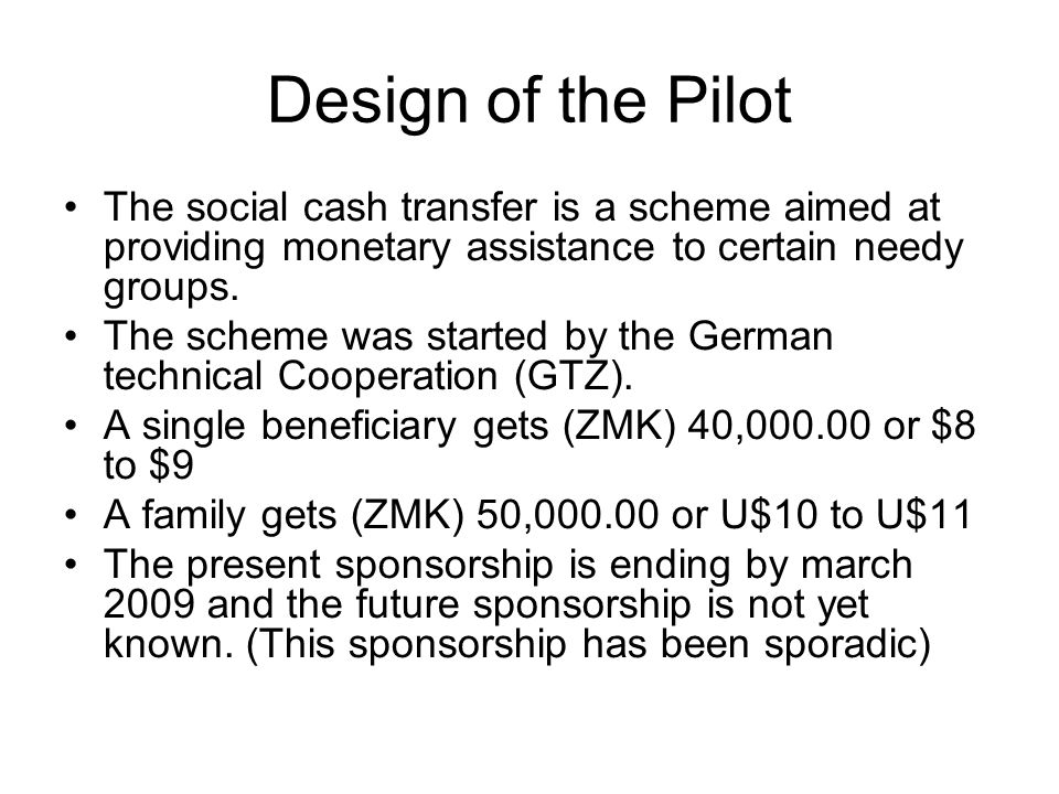 Design of the PilotThe social cash transfer is a scheme aimed at providing monetary assistance to certain needy groups.