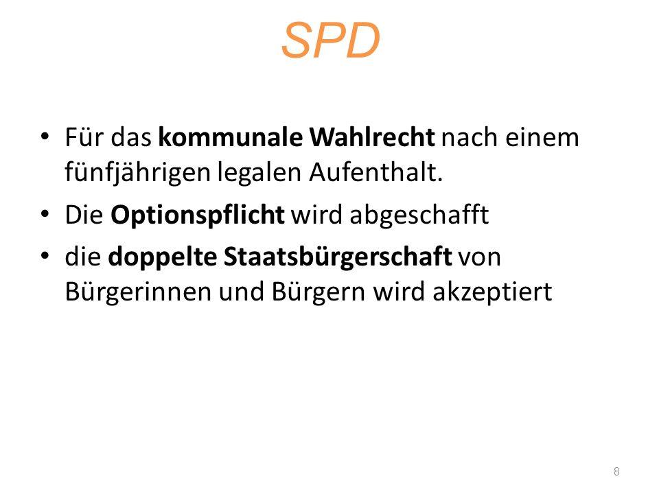 SPD Für das kommunale Wahlrecht nach einem fünfjährigen legalen Aufenthalt. Die Optionspflicht wird abgeschafft.