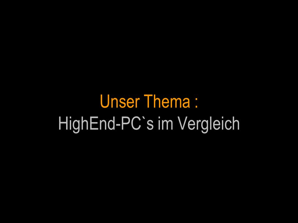 Unser Thema : HighEnd-PC`s im Vergleich
