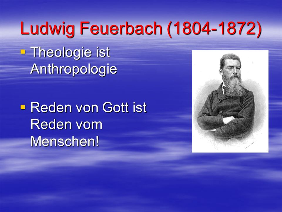 Ludwig Feuerbach (1804-1872) Theologie ist Anthropologie