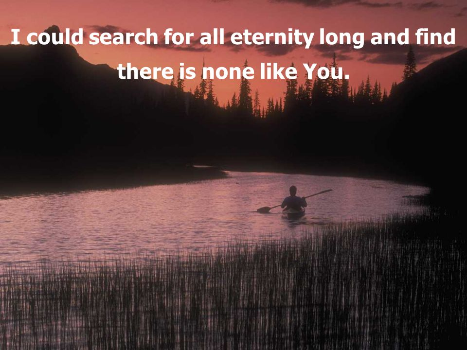 I could search for all eternity long and find