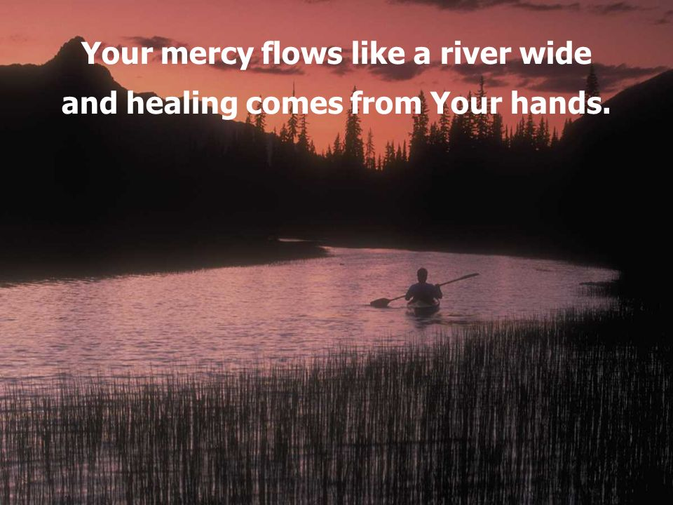 Your mercy flows like a river wide and healing comes from Your hands.