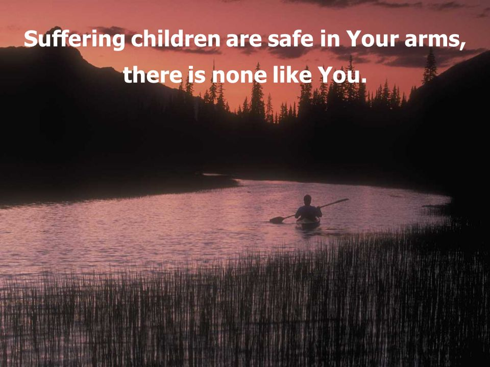 Suffering children are safe in Your arms,
