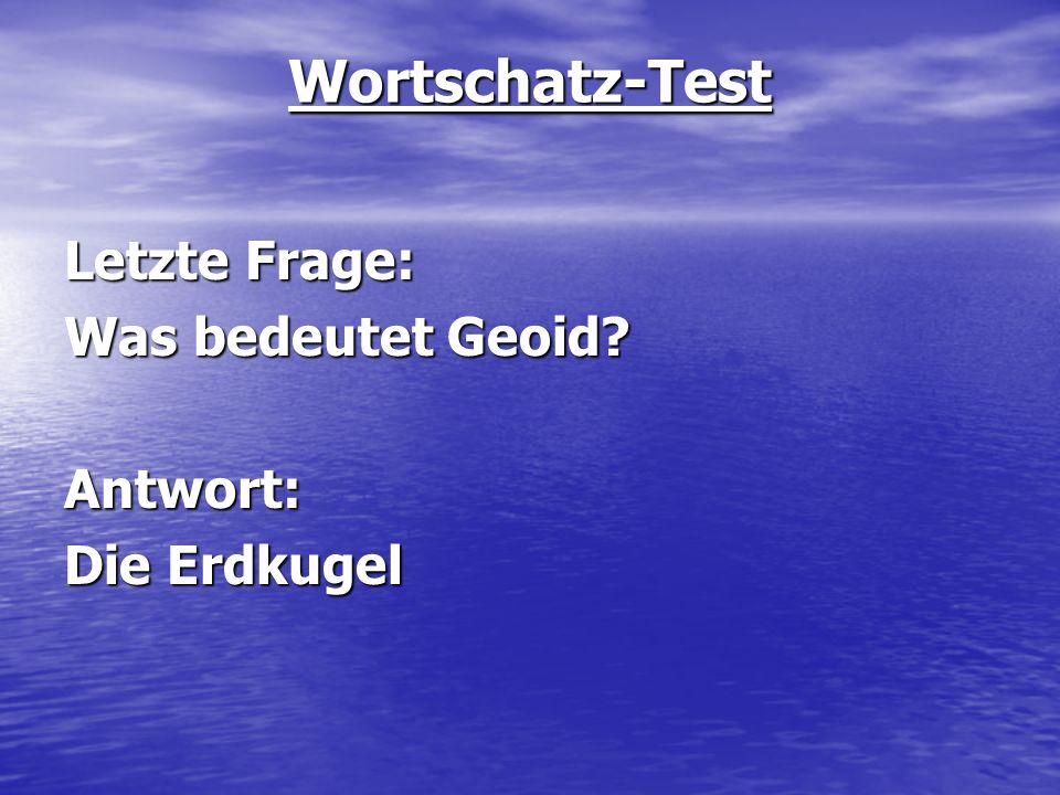 Wortschatz-Test Letzte Frage: Was bedeutet Geoid Antwort: Die Erdkugel