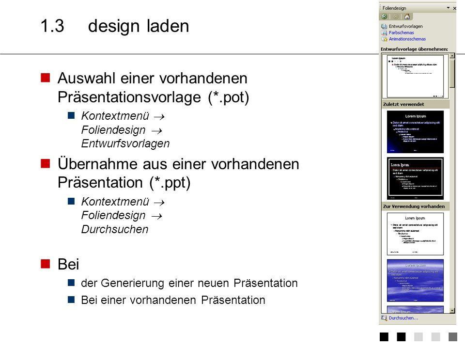 1.3 design laden Auswahl einer vorhandenen Präsentationsvorlage (*.pot) Kontextmenü  Foliendesign  Entwurfsvorlagen.