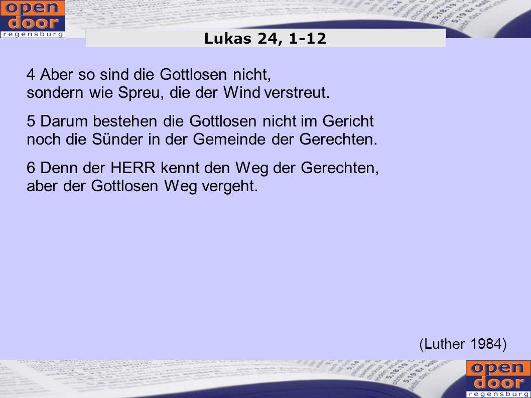 Lukas 24, 1-124 Aber so sind die Gottlosen nicht, sondern wie Spreu, die der Wind verstreut.