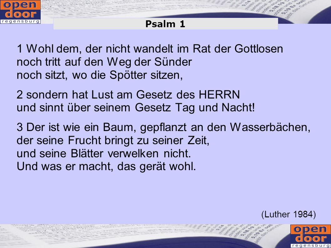 Psalm 1 1 Wohl dem, der nicht wandelt im Rat der Gottlosen noch tritt auf den Weg der Sünder noch sitzt, wo die Spötter sitzen,