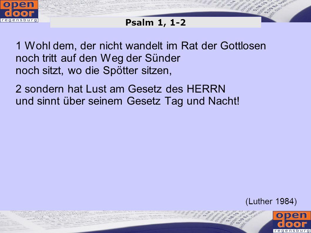 Psalm 1, 1-2 1 Wohl dem, der nicht wandelt im Rat der Gottlosen noch tritt auf den Weg der Sünder noch sitzt, wo die Spötter sitzen,