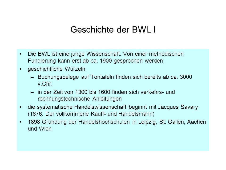 Geschichte der BWL I Die BWL ist eine junge Wissenschaft. Von einer methodischen Fundierung kann erst ab ca. 1900 gesprochen werden.