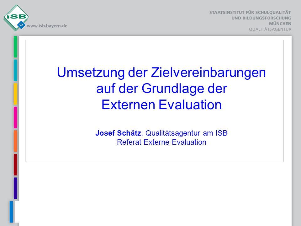 Umsetzung der Zielvereinbarungen auf der Grundlage der Externen Evaluation Josef Schätz, Qualitätsagentur am ISB Referat Externe Evaluation