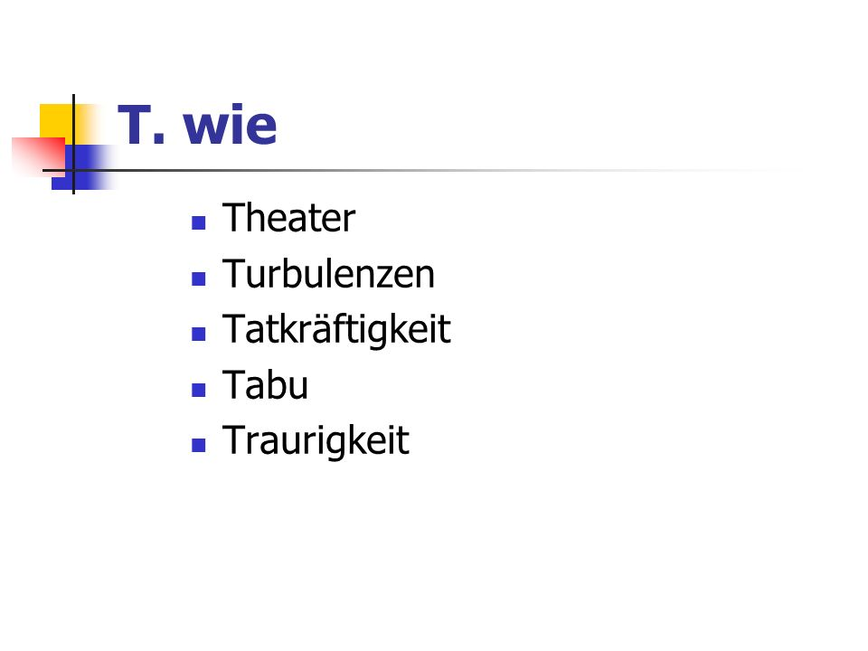 T. wie Theater Turbulenzen Tatkräftigkeit Tabu Traurigkeit