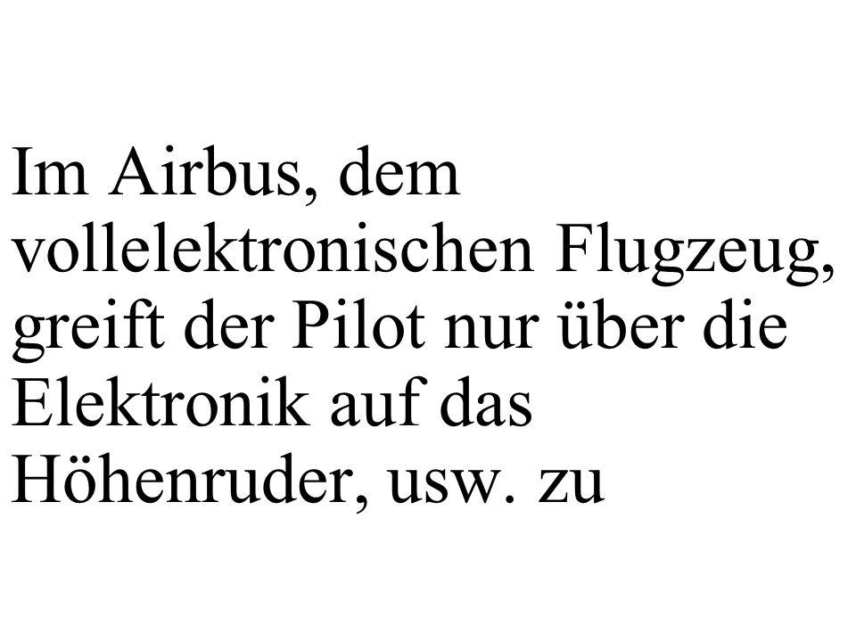 Im Airbus, dem vollelektronischen Flugzeug, greift der Pilot nur über die Elektronik auf das Höhenruder, usw.
