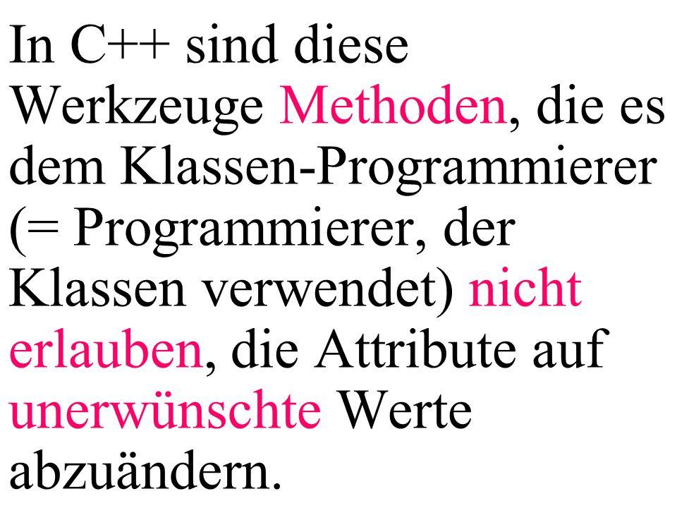 In C++ sind diese Werkzeuge Methoden, die es dem Klassen-Programmierer (= Programmierer, der Klassen verwendet) nicht erlauben, die Attribute auf unerwünschte Werte abzuändern.