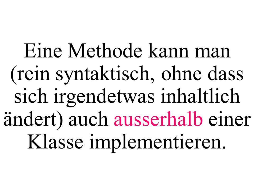 Eine Methode kann man (rein syntaktisch, ohne dass sich irgendetwas inhaltlich ändert) auch ausserhalb einer Klasse implementieren.