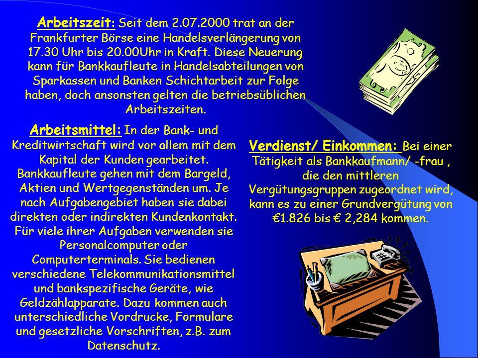 Arbeitszeit: Seit dem 2.07.2000 trat an der Frankfurter Börse eine Handelsverlängerung von 17.30 Uhr bis 20.00Uhr in Kraft. Diese Neuerung kann für Bankkaufleute in Handelsabteilungen von Sparkassen und Banken Schichtarbeit zur Folge haben, doch ansonsten gelten die betriebsüblichen Arbeitszeiten.