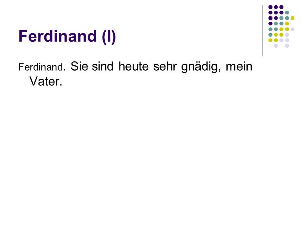 Ferdinand (I) Ferdinand. Sie sind heute sehr gnädig, mein Vater.