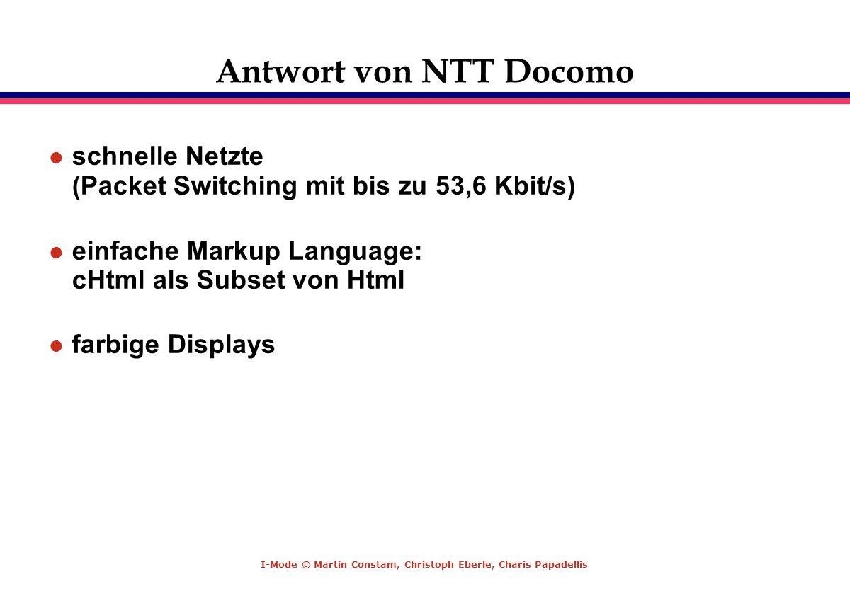 Antwort von NTT Docomo schnelle Netzte (Packet Switching mit bis zu 53,6 Kbit/s) einfache Markup Language: cHtml als Subset von Html.