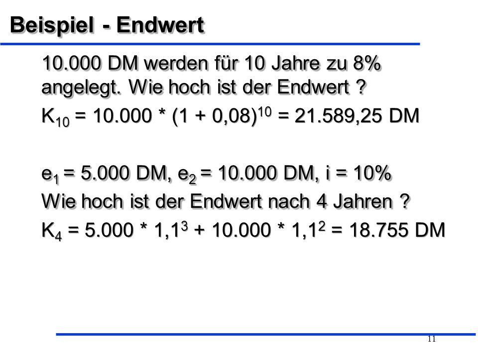 Beispiel - Endwert 10.000 DM werden für 10 Jahre zu 8% angelegt. Wie hoch ist der Endwert K10 = 10.000 * (1 + 0,08)10 = 21.589,25 DM.