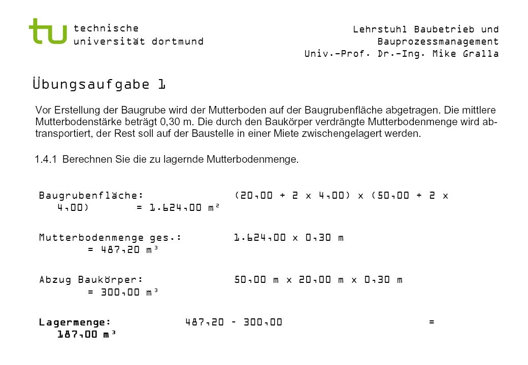 Übungsaufgabe 1 Baugrubenfläche: (20,00 + 2 x 4,00) x (50,00 + 2 x 4,00) = 1.624,00 m². Mutterbodenmenge ges.: 1.624,00 x 0,30 m = 487,20 m³.
