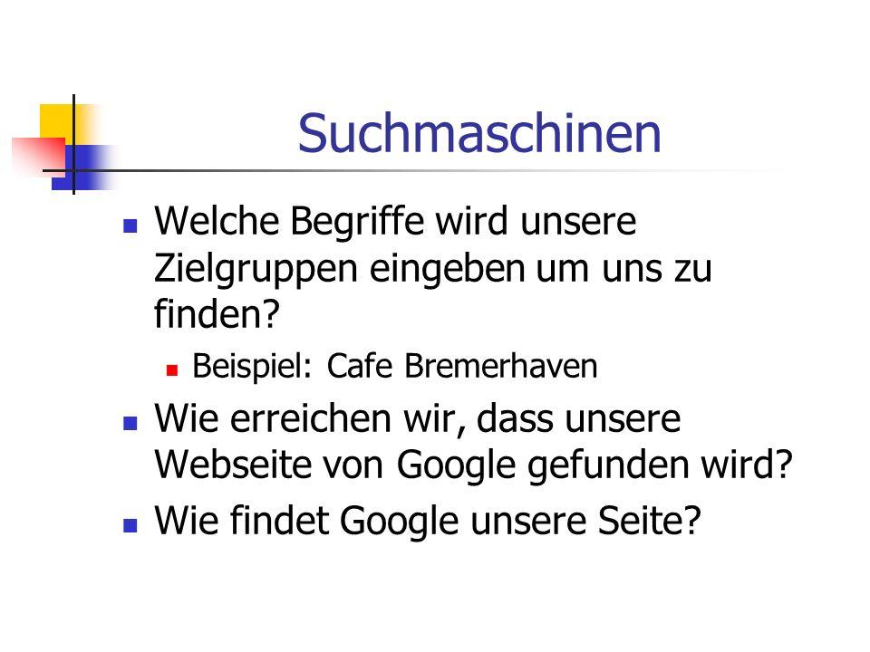 Suchmaschinen Welche Begriffe wird unsere Zielgruppen eingeben um uns zu finden Beispiel: Cafe Bremerhaven.