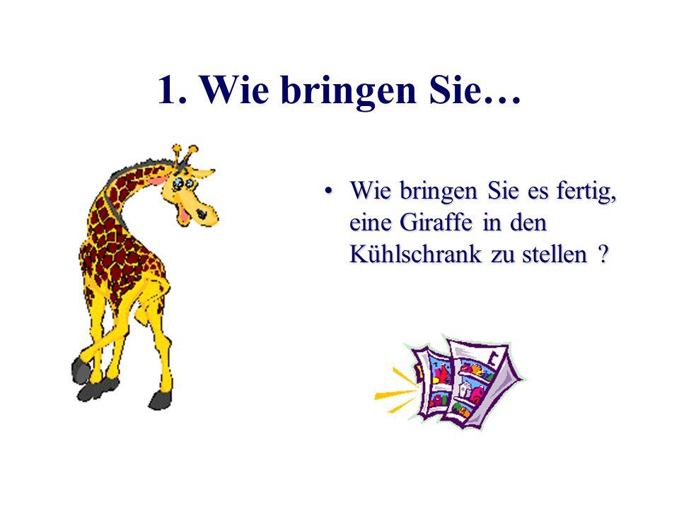 1. Wie bringen Sie… Wie bringen Sie es fertig, eine Giraffe in den Kühlschrank zu stellen
