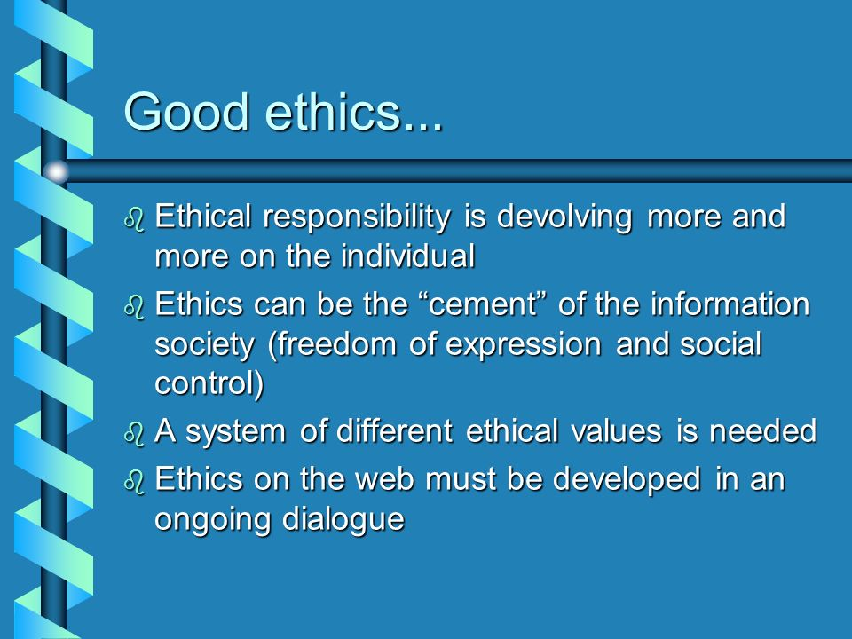 Good ethics...Ethical responsibility is devolving more and more on the individual.
