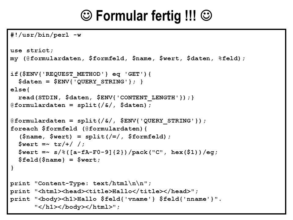  Formular fertig !!!  #!/usr/bin/perl -w use strict; my (@formulardaten, $formfeld, $name, $wert, $daten, %feld);