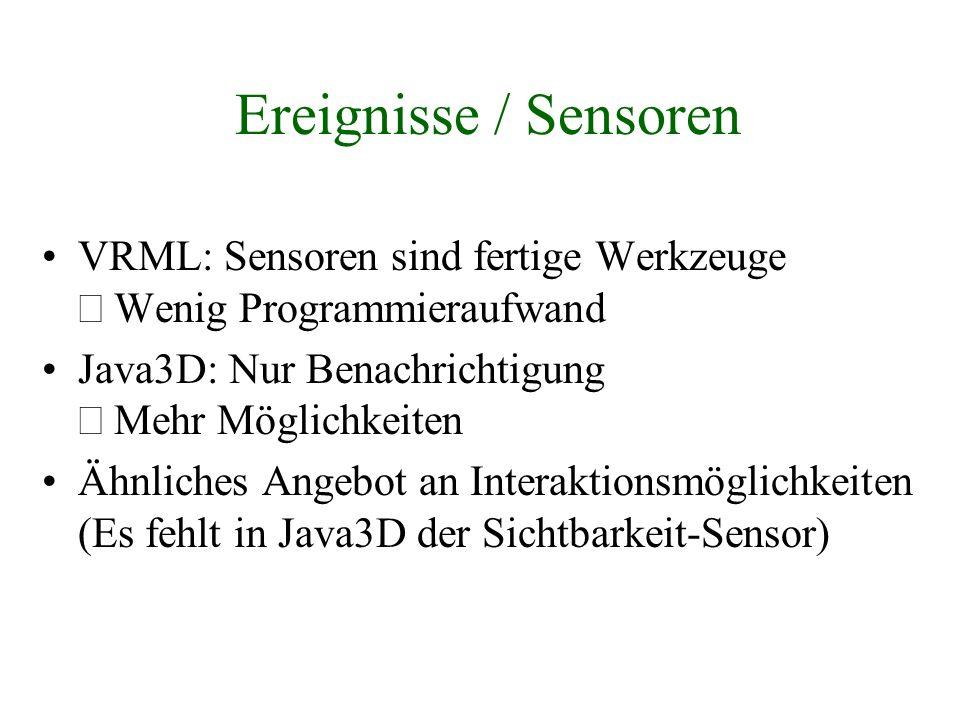 Ereignisse / Sensoren VRML: Sensoren sind fertige Werkzeuge Þ Wenig Programmieraufwand. Java3D: Nur Benachrichtigung Þ Mehr Möglichkeiten.