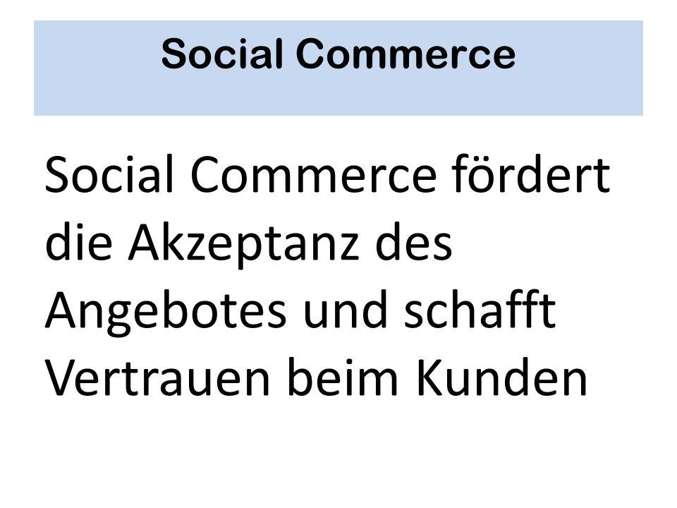 Social Commerce Social Commerce fördert die Akzeptanz des Angebotes und schafft Vertrauen beim Kunden.