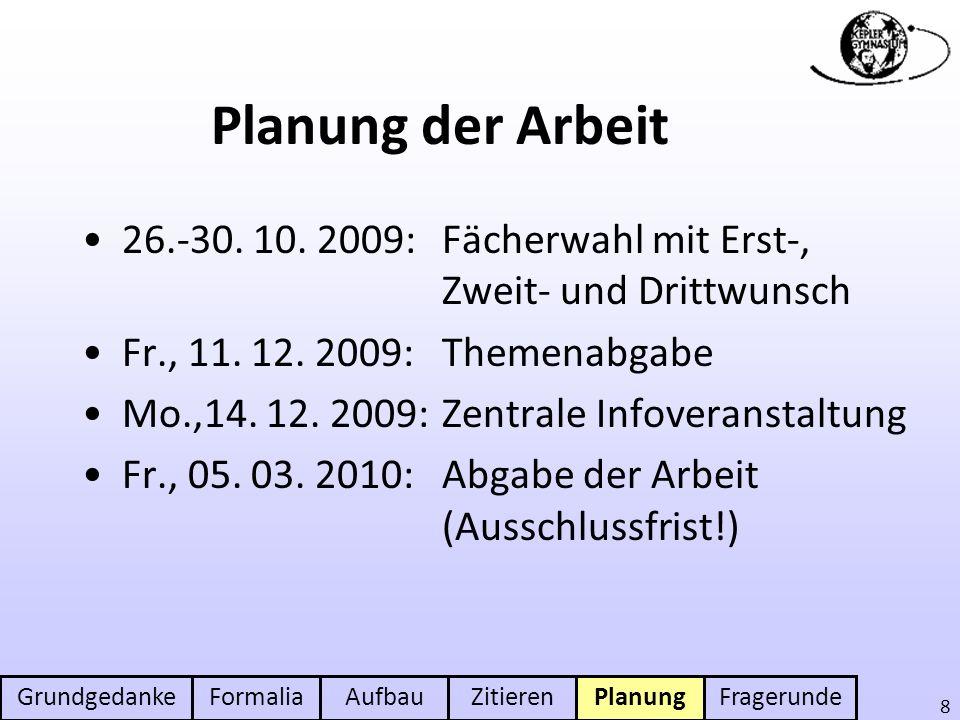 Planung der Arbeit 26.-30. 10. 2009: Fächerwahl mit Erst-, Zweit- und Drittwunsch. Fr., 11. 12. 2009: Themenabgabe.